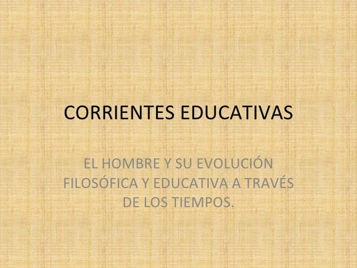 CORRIENTES EDUCATIVAS EL HOMBRE Y SU EVOLUCIÓN FILOSÓFICA Y EDUCATIVA A TRAVÉS DE LOS TIEMPOS.