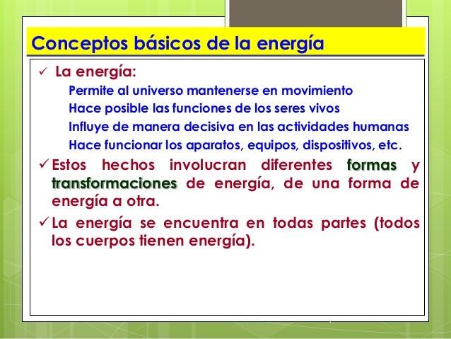 1 Conceptos básicos de la energía  La energía: Permite al universo mantenerse en movimiento Hace posible las funciones de...