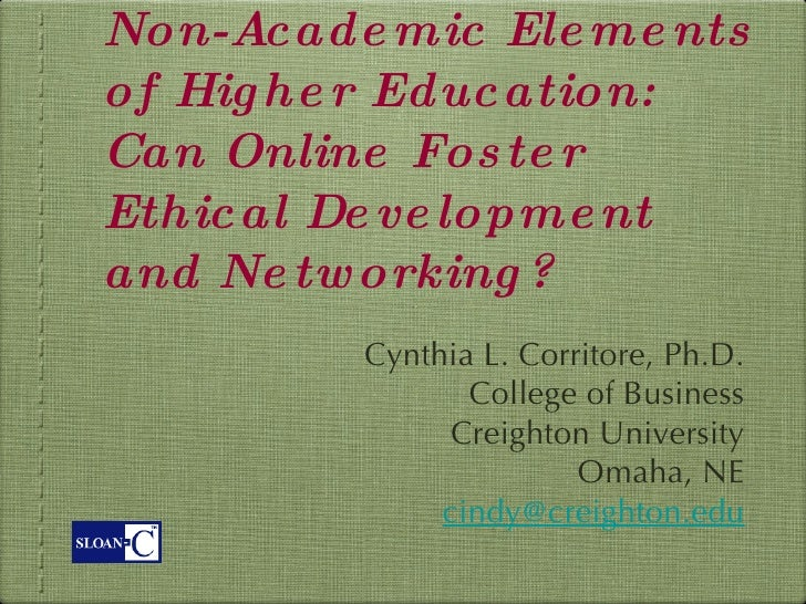 Non-Academic Elements of Higher Education: Can Online Foster Ethical Development and Networking? <ul><li>Cynthia L. Corrit...
