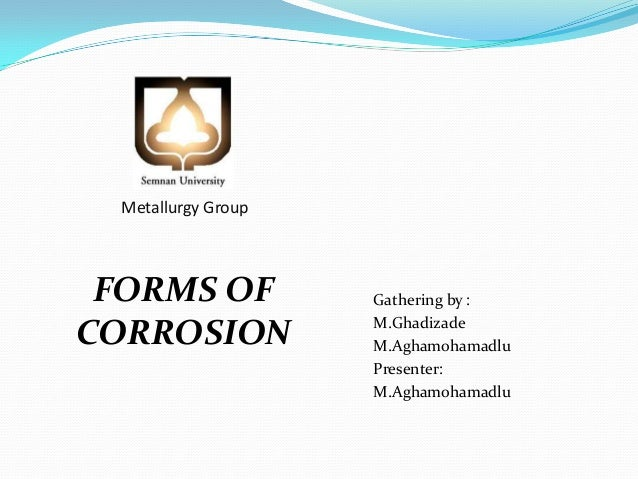 Metallurgy Group  FORMS OF CORROSION  Gathering by : M.Ghadizade M.Aghamohamadlu Presenter: M.Aghamohamadlu