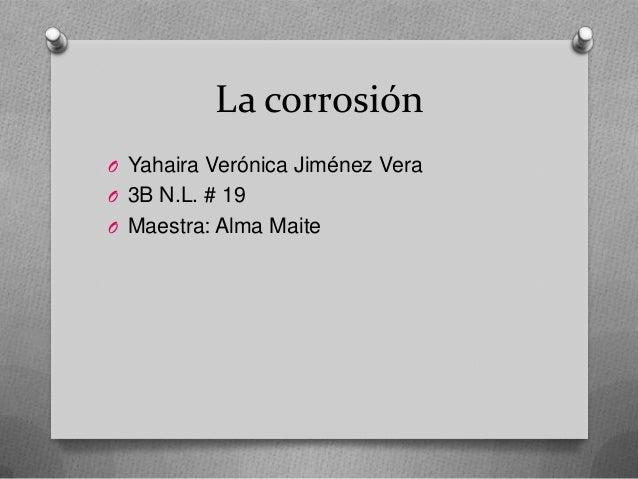 La corrosión O Yahaira Verónica Jiménez Vera O 3B N.L. # 19 O Maestra: Alma Maite
