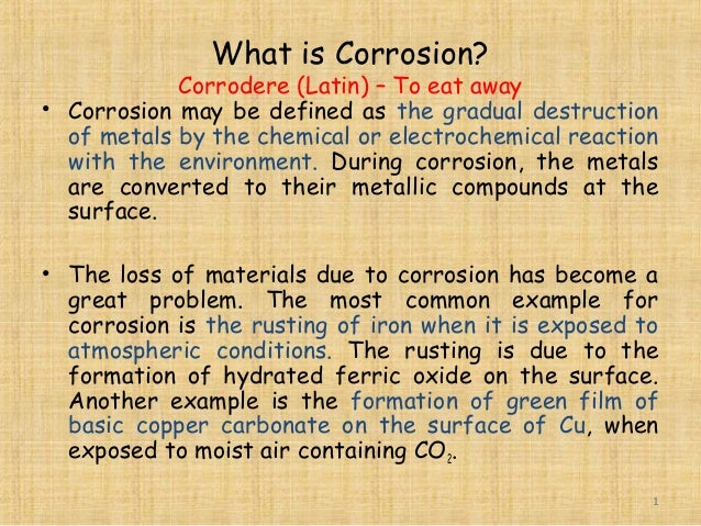 What is Corrosion? Corrodere (Latin) – To eat away • Corrosion may be defined as the gradual destruction of metals by the ...