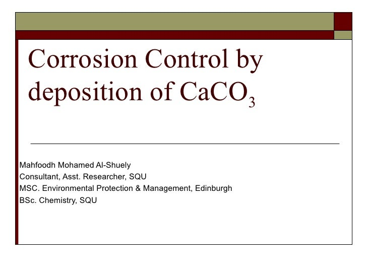 Corrosion Control by deposition of CaCO 3 Mahfoodh Mohamed Al-Shuely Consultant, Asst. Researcher, SQU MSC. Environmental ...
