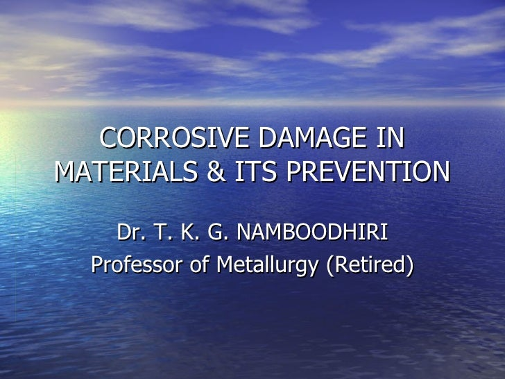 CORROSIVE DAMAGE IN MATERIALS & ITS PREVENTION Dr. T. K. G. NAMBOODHIRI Professor of Metallurgy (Retired)