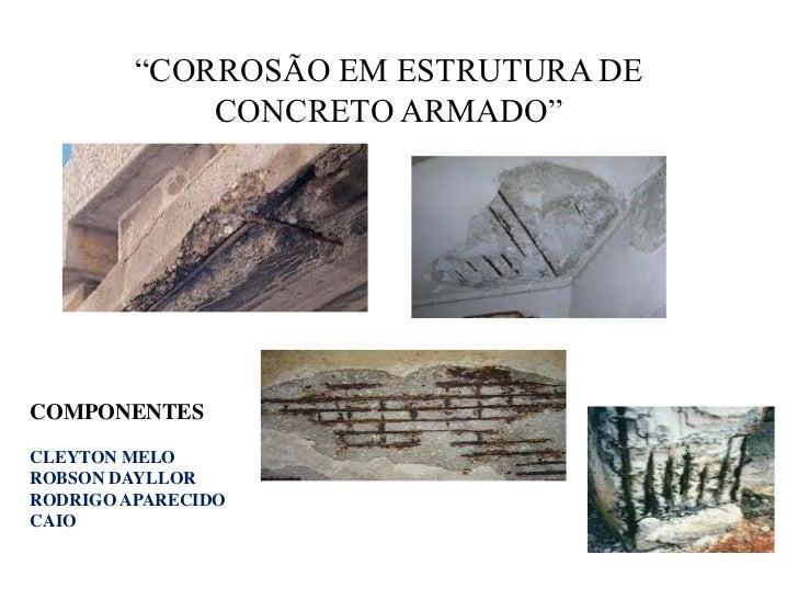 """""""CORROSÃO EM ESTRUTURA DE CONCRETO ARMADO""""<br />COMPONENTES<br />CLEYTON MELO<br />ROBSON DAYLLOR<br />RODRIGO APARECIDO<b..."""