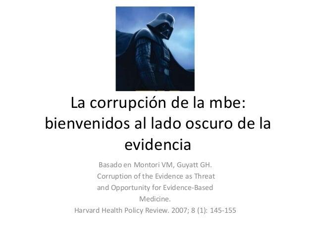 La corrupción de la mbe: bienvenidos al lado oscuro de la evidencia Basado en Montori VM, Guyatt GH. Corruption of the Evi...
