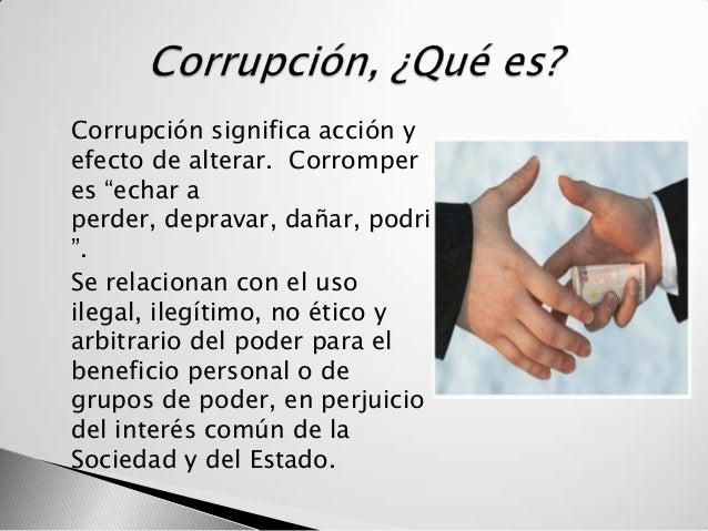 """   Corrupción significa acción y    efecto de alterar. Corromper    es """"echar a    perder, depravar, dañar, podrir    """"...."""