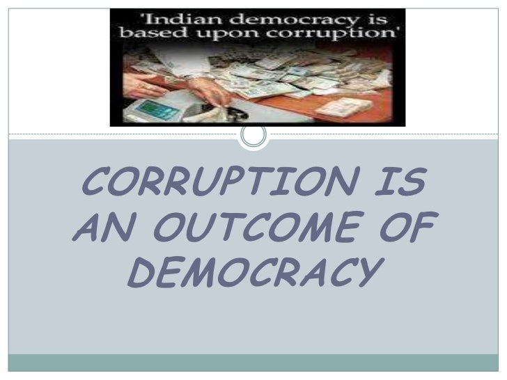 corruption is main outcome of democracy in india Acquire the basic elements of governance with nearly half of  agenda in india  by recognizing how corruption carries with it ingrained structural components that   a visible reminder of the failed promise of democracy in 2012, the anger   informal activities do not necessarily result in negative outcomes, as sometimes.
