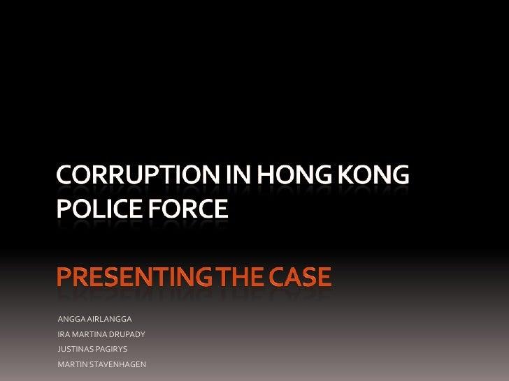 Corruption in Hong Kong police forcepresenting the case<br />ANGGA AIRLANGGA<br />IRA MARTINA DRUPADY<br />JUSTINAS PAGIRY...