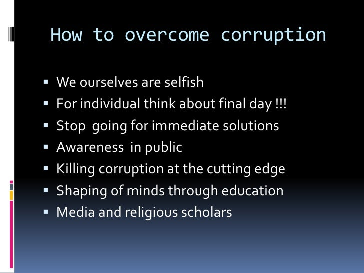 how to stop corruption essay Corruption is the abuse of public power for private benefit corruption occurs if a government official has the power to grant or withhold something of val read more here this example corruption essay is published for educational and informational purposes only.