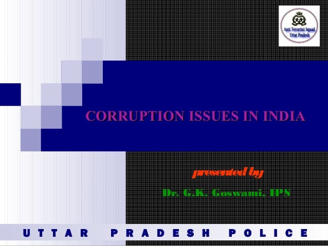 CORRUPTION ISSUES IN INDIACORRUPTION ISSUES IN INDIA presentedby Dr. G.K. Goswami, IPS U T T A R P R A D E S H P O L I C E