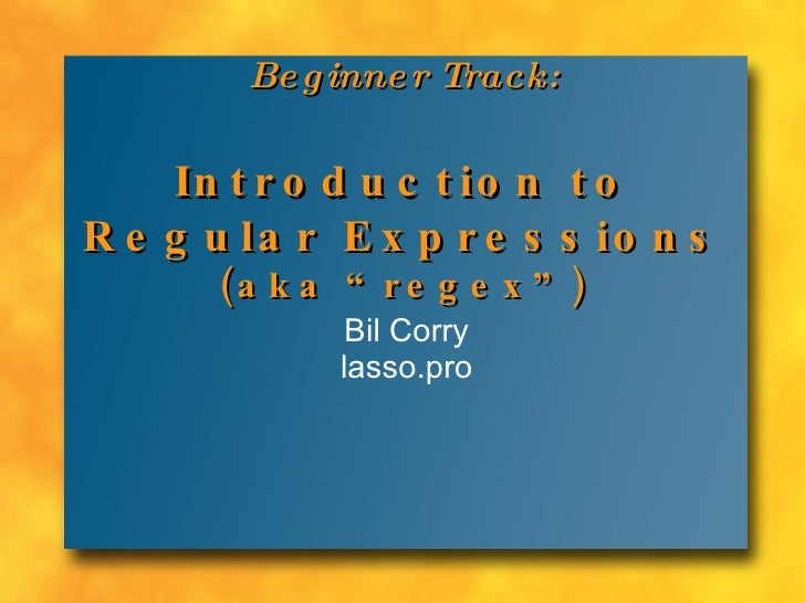 "Beginner Track: Introduction to Regular Expressions (aka ""regex"") Bil Corry lasso.pro"