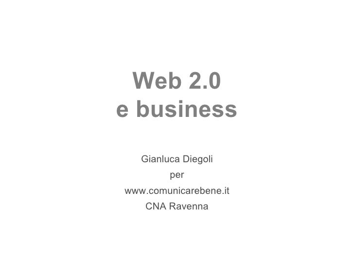 Web 2.0 e business Gianluca Diegoli per www.comunicarebene.it CNA Ravenna
