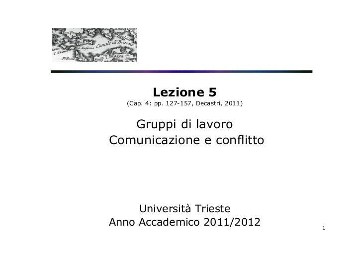 Lezione 5  (Cap. 4: pp. 127-157, Decastri, 2011)   Gruppi di lavoroComunicazione e conflitto     Università TriesteAnno Ac...