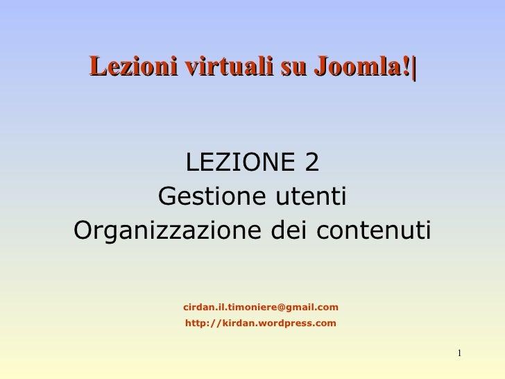 Lezioni virtuali su Joomla!| LEZIONE 2 Gestione utenti Organizzazione dei contenuti [email_address] http://kirdan.wordpres...