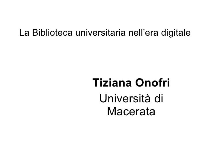 La Biblioteca universitaria nell'era digitale                        Tiziana Onofri                     Università di     ...