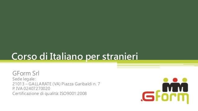Corso di Italiano per stranieriGForm SrlSede legale:21013 – GALLARATE (VA) Piazza Garibaldi n. 7P. IVA 02407270020Certific...