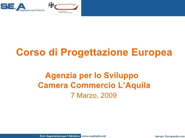 Corso di Progettazione Europea Agenzia per lo Sviluppo  Camera Commercio L'Aquila   7 Marzo, 2009