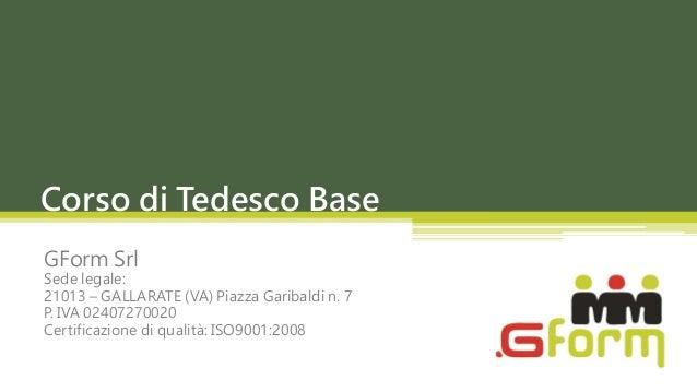 Corso di Tedesco BaseGForm SrlSede legale:21013 – GALLARATE (VA) Piazza Garibaldi n. 7P. IVA 02407270020Certificazione di ...