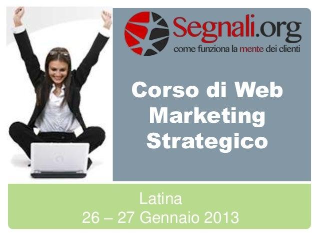 Corso di Web       Marketing       Strategico        Latina26 – 27 Gennaio 2013