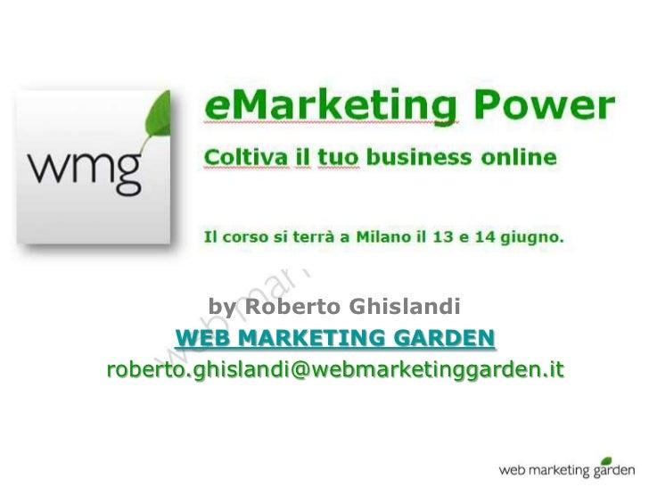 by Roberto Ghislandi      WEB MARKETING GARDENroberto.ghislandi@webmarketinggarden.it