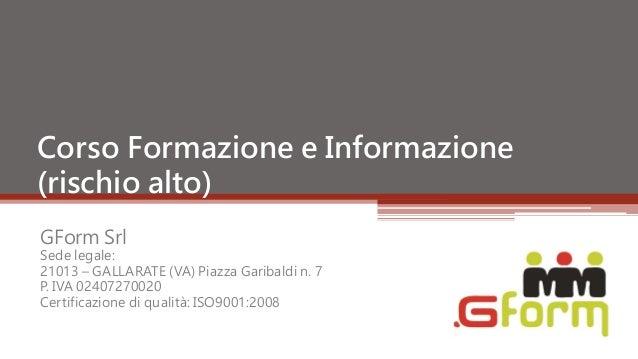 Corso Formazione e Informazione(rischio alto)GForm SrlSede legale:21013 – GALLARATE (VA) Piazza Garibaldi n. 7P. IVA 02407...