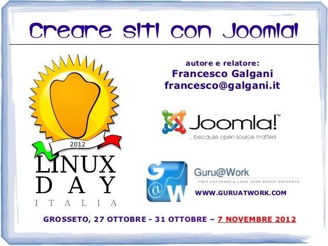 Creare siti con Joomla!                             autore e relatore:                           Francesco Galgani        ...