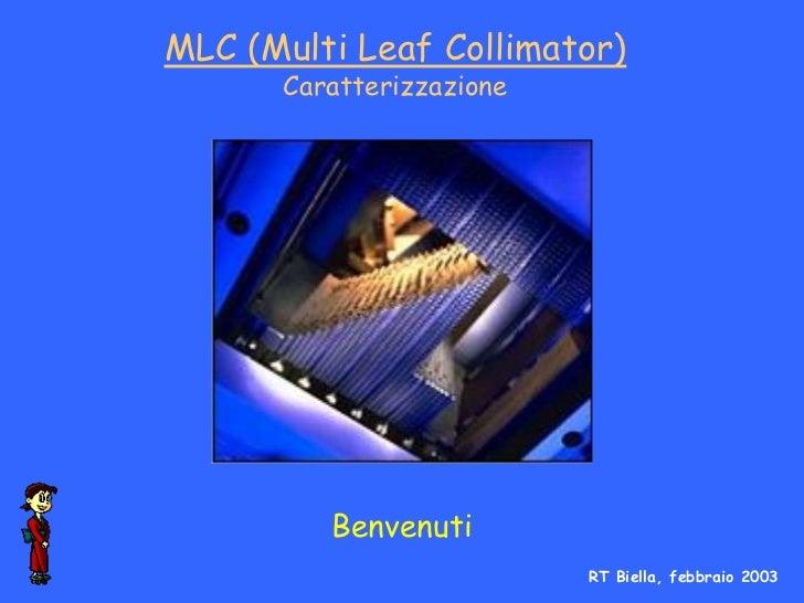 MLC (Multi Leaf Collimator)      Caratterizzazione         Benvenuti                          RT Biella, febbraio 2003