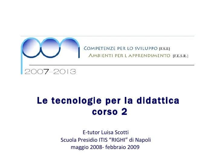 """Le tecnologie per la didattica  corso 2 E-tutor Luisa Scotti  Scuola Presidio ITIS """"RIGHI"""" di Napoli maggio 2008- febbraio..."""