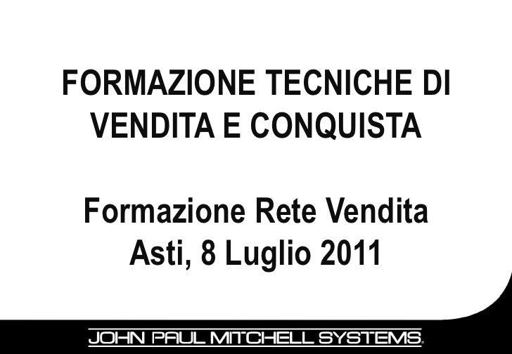 FORMAZIONE TECNICHE DI VENDITA E CONQUISTA Formazione Rete Vendita    Asti, 8 Luglio 2011