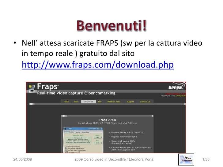 • Nell' attesa scaricate FRAPS (sw per la cattura video   in tempo reale ) gratuito dal sito     http://www.fraps.com/down...