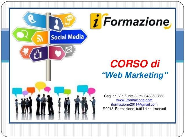 """CORSO di """"Web Marketing"""" Cagliari, Via Zurita 8, tel. 3488600863 www.i-formazione.com iformazione2011@gmail.com ©2013 iFor..."""