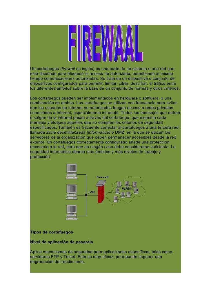Un cortafuegos (firewall en inglés) es una parte de un sistema o una red que está diseñado para bloquear el acceso no auto...