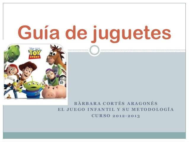 Guía de juguetes         BÀRBARA CORTÉS ARAGONÉS    EL JUEGO INFANTIL Y SU METODOLOGÍA              CURSO 2012-2013