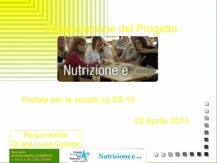 <ul><li>Presentazione del Progetto </li></ul><ul><li>Portale per le scuole ULSS 15 </li></ul><ul><li>22 Aprile 2010 </li><...