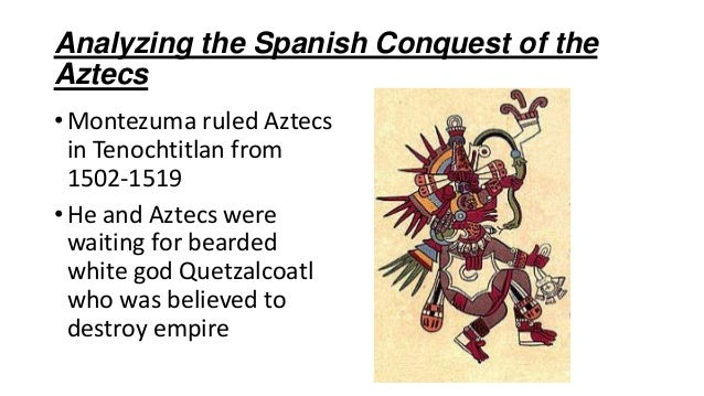 Analyzing the Spanish Conquest of the Aztecs •Montezuma ruled Aztecs in Tenochtitlan from 1502-1519 •He and Aztecs were wa...