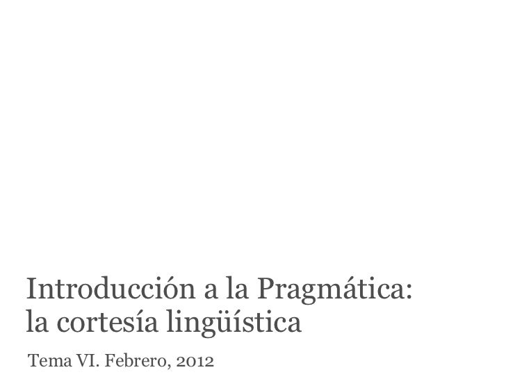 Introducción a la Pragmática:la cortesía lingüísticaTema VI. Febrero, 2012