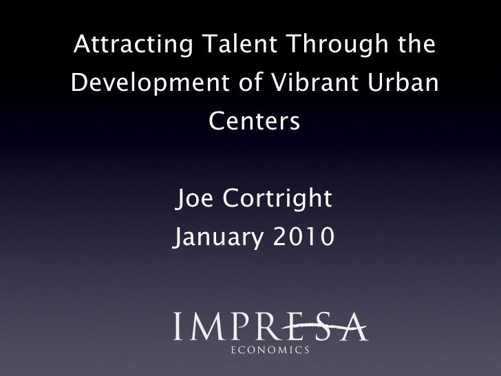 Attracting Talent Through the Development of Vibrant Urban Centers Joe Cortright January 2010