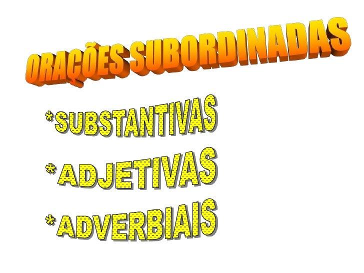 ORAÇÕES SUBORDINADAS<br />*SUBSTANTIVAS<br />*ADJETIVAS<br />*ADVERBIAIS<br />