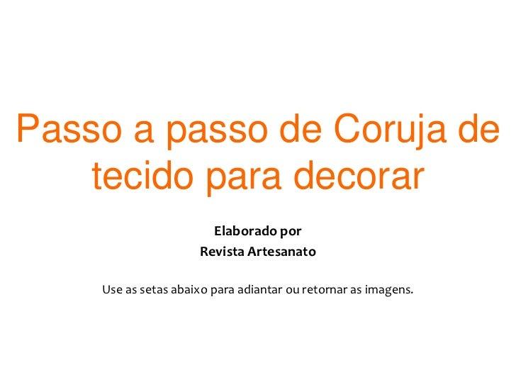 Passo a passo de Coruja de tecido para decorar<br />Elaborado por <br />Revista Artesanato<br />Use as setas abaixo para a...