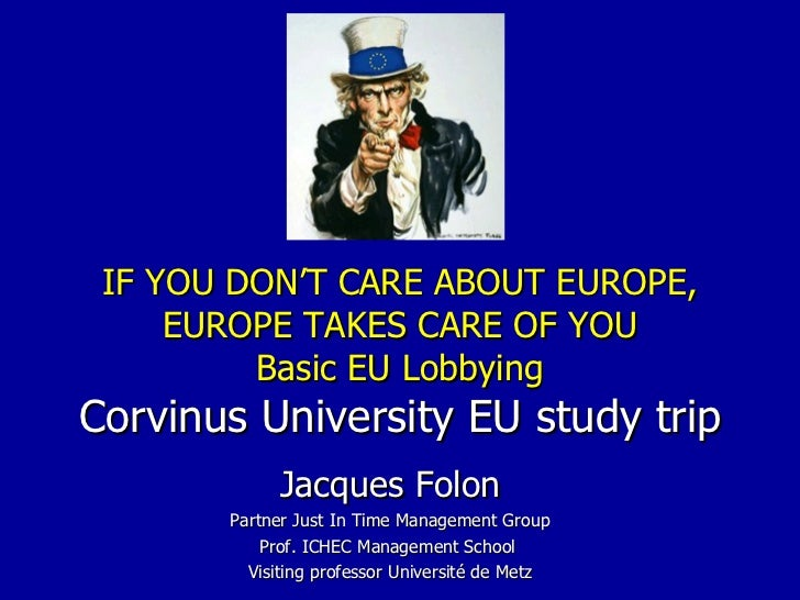 IF YOU DON'T CARE ABOUT EUROPE, EUROPE TAKES CARE OF YOU Basic EU Lobbying Corvinus University EU study trip Jacques Folon...
