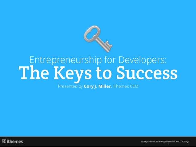 cory@ithemes.com // @corymiller303 // #wcnyc Entrepreneurship for Developers: The Keys to SuccessPresented by Cory J. Mill...