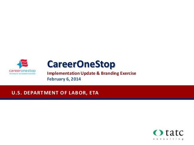 U.S. DEPARTMENT OF LABOR, ETA CareerOneStop Implementation Update & Branding Exercise February 6, 2014
