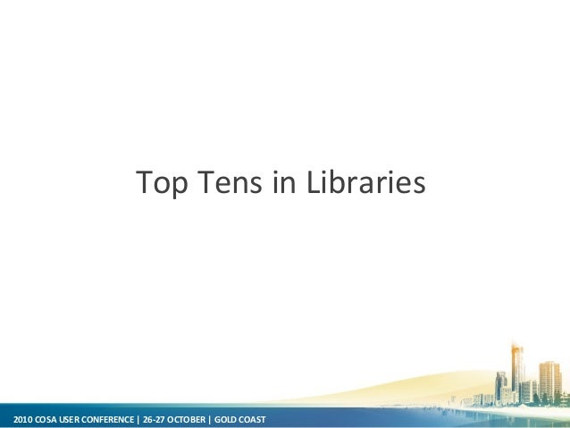 2010 COSA USER CONFERENCE | 26-27 OCTOBER | GOLD COAST Top Tens in Libraries