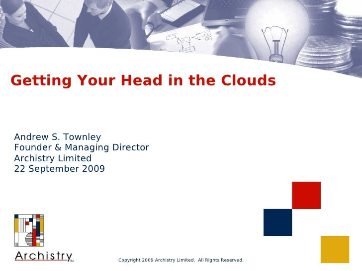 Getting Your Head in the Clouds   Andrew S. Townley Founder & Managing Director Archistry Limited 22 September 2009       ...