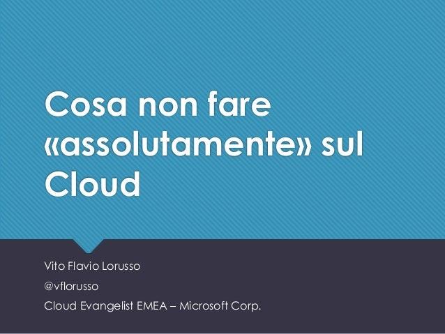 #battleSA - @vflorusso Cosa non fare «assolutamente» sul Cloud Vito Flavio Lorusso @vflorusso Cloud Evangelist EMEA – Micr...