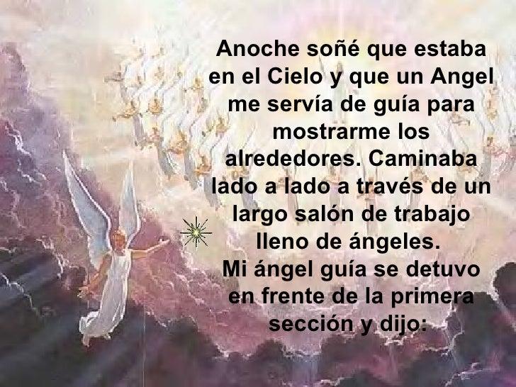 Anoche soñé que estaba en el Cielo y que un Angel me servía de guía para mostrarme los alrededores. Caminaba lado a lado a...