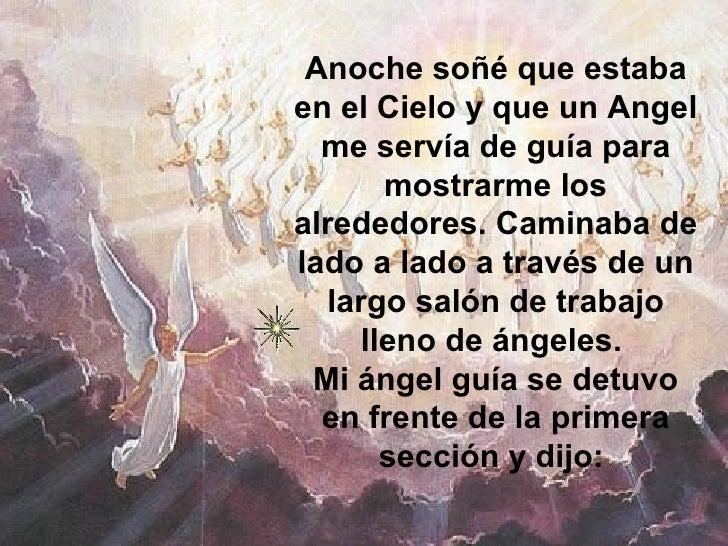 Anoche soñé que estaba en el Cielo y que un Angel me servía de guía para mostrarme los alrededores. Caminaba de lado a lad...