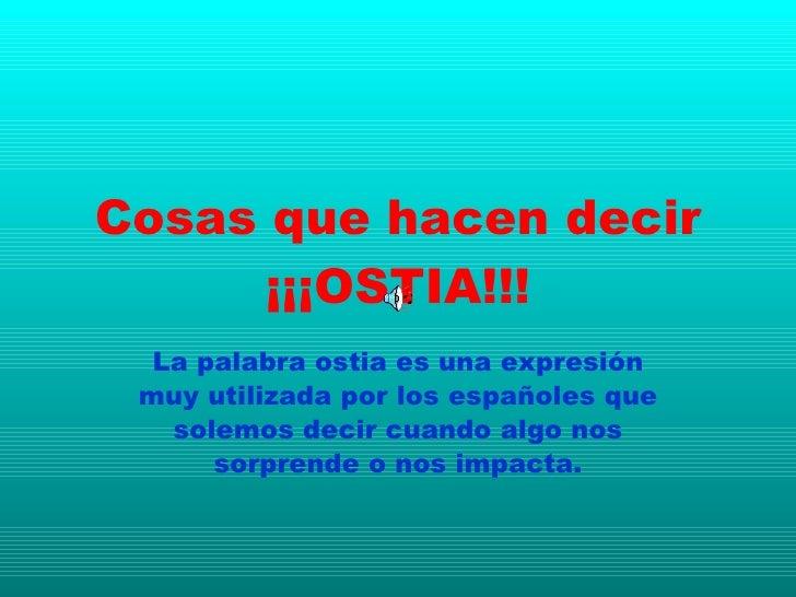 Cosas que hacen decir ¡¡¡OSTIA!!! La palabra ostia es una expresión muy utilizada por los españoles que solemos decir cuan...