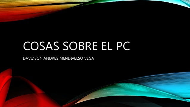 COSAS SOBRE EL PC  DAVIDSON ANDRES MENDIVELSO VEGA